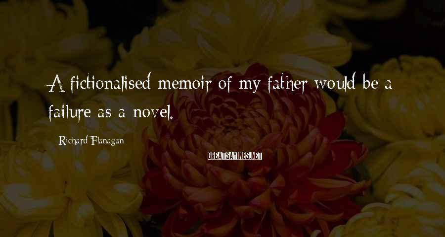 Richard Flanagan Sayings: A fictionalised memoir of my father would be a failure as a novel.
