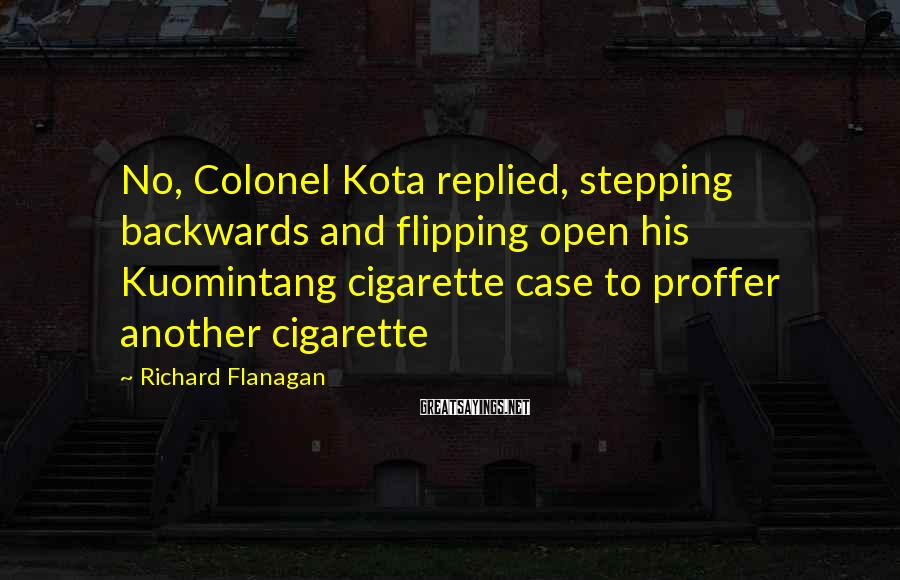 Richard Flanagan Sayings: No, Colonel Kota replied, stepping backwards and flipping open his Kuomintang cigarette case to proffer