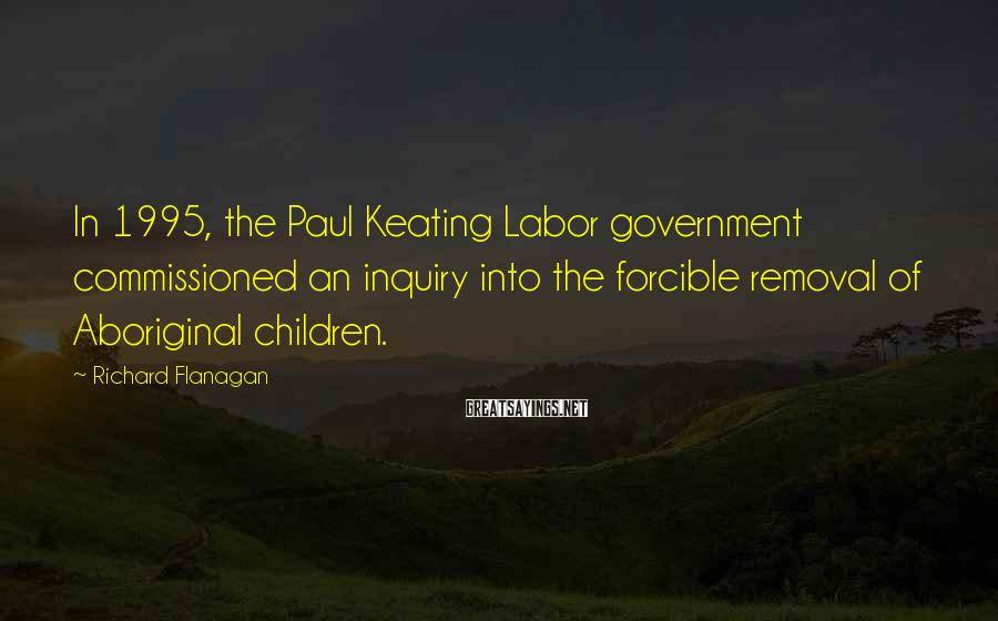 Richard Flanagan Sayings: In 1995, the Paul Keating Labor government commissioned an inquiry into the forcible removal of