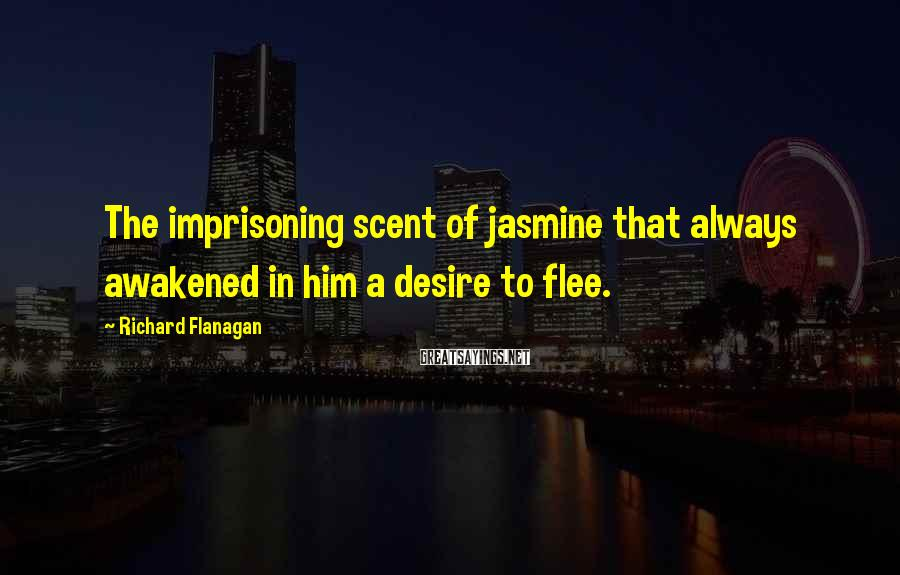 Richard Flanagan Sayings: The imprisoning scent of jasmine that always awakened in him a desire to flee.