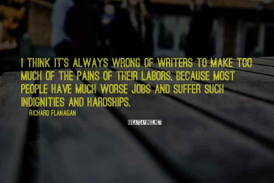 Richard Flanagan Sayings: I think it's always wrong of writers to make too much of the pains of