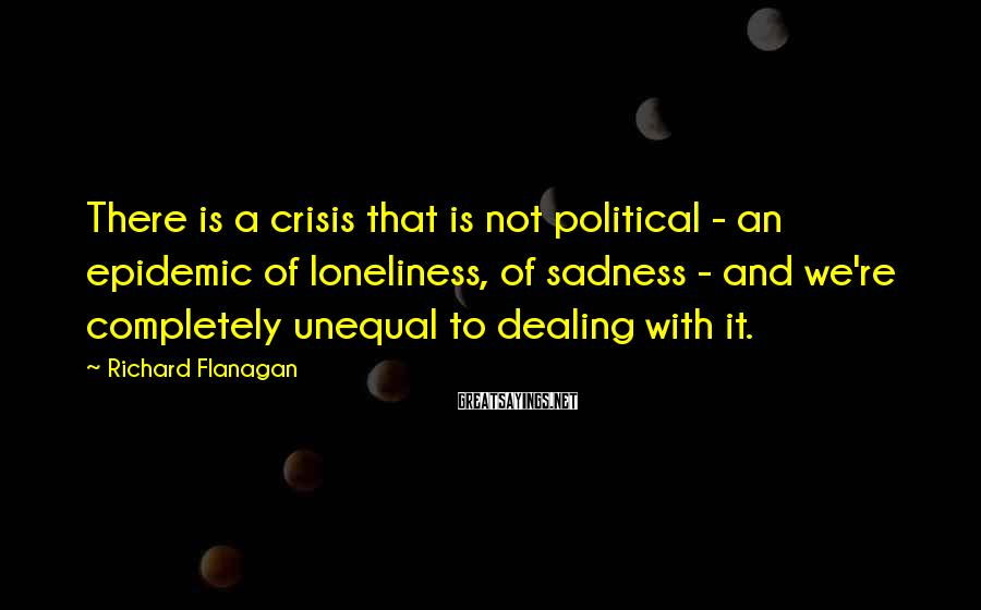 Richard Flanagan Sayings: There is a crisis that is not political - an epidemic of loneliness, of sadness
