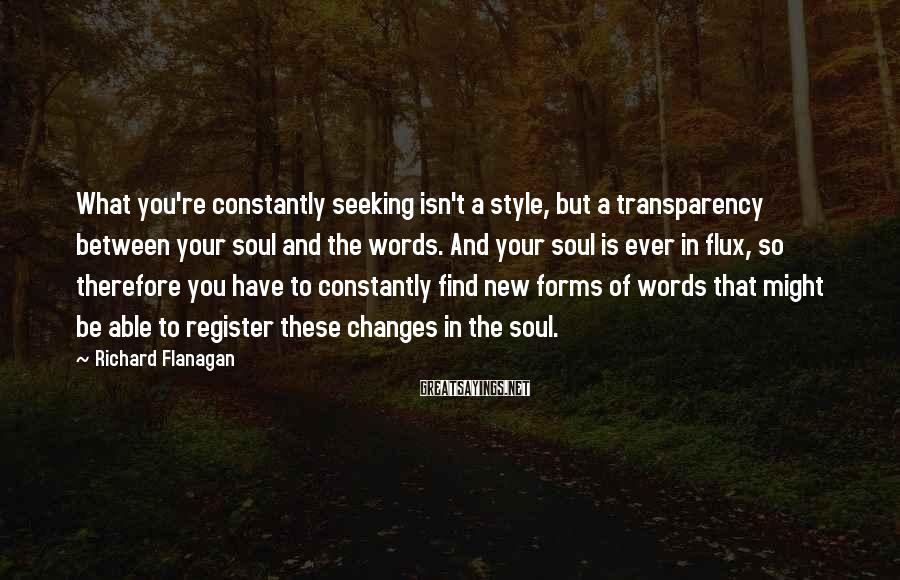 Richard Flanagan Sayings: What you're constantly seeking isn't a style, but a transparency between your soul and the