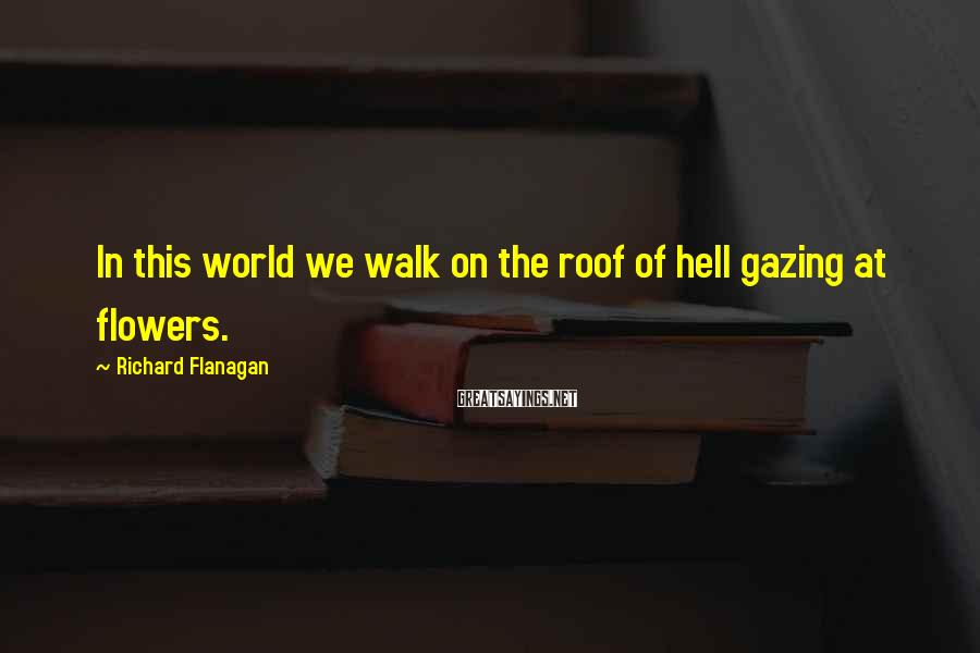 Richard Flanagan Sayings: In this world we walk on the roof of hell gazing at flowers.