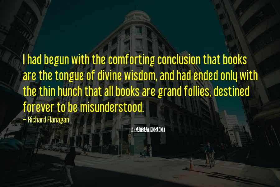 Richard Flanagan Sayings: I had begun with the comforting conclusion that books are the tongue of divine wisdom,