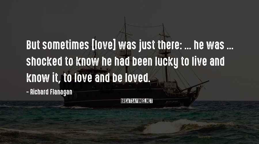 Richard Flanagan Sayings: But sometimes [love] was just there: ... he was ... shocked to know he had