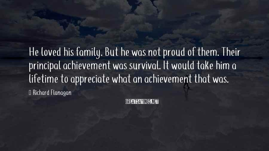 Richard Flanagan Sayings: He loved his family. But he was not proud of them. Their principal achievement was