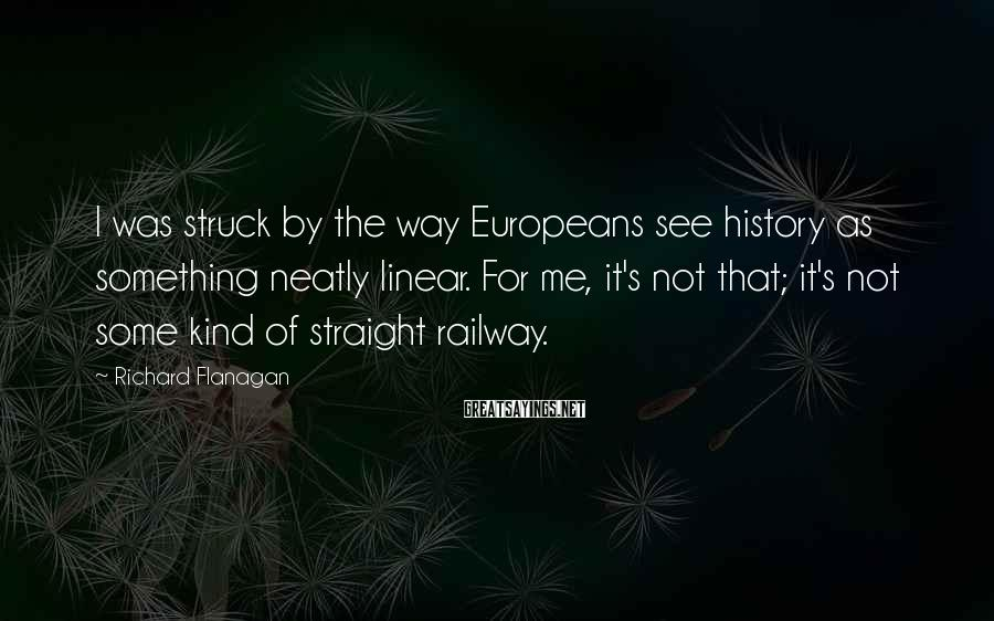 Richard Flanagan Sayings: I was struck by the way Europeans see history as something neatly linear. For me,