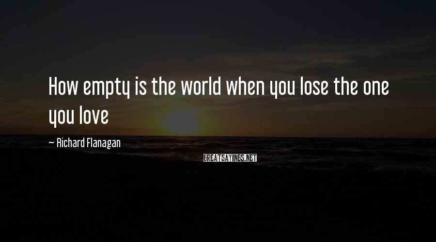 Richard Flanagan Sayings: How empty is the world when you lose the one you love