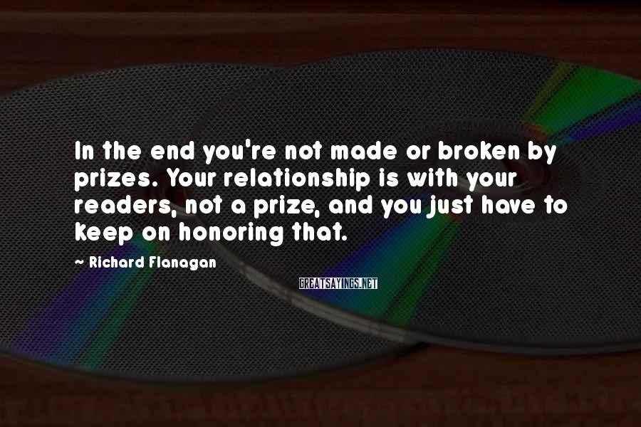 Richard Flanagan Sayings: In the end you're not made or broken by prizes. Your relationship is with your