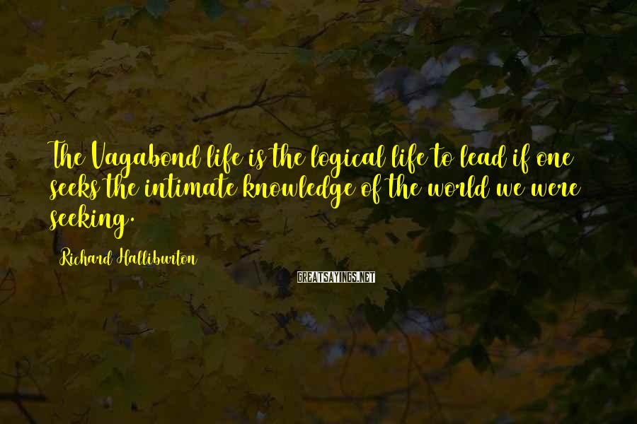 Richard Halliburton Sayings: The Vagabond life is the logical life to lead if one seeks the intimate knowledge