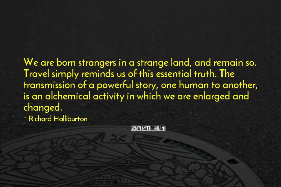 Richard Halliburton Sayings: We are born strangers in a strange land, and remain so. Travel simply reminds us