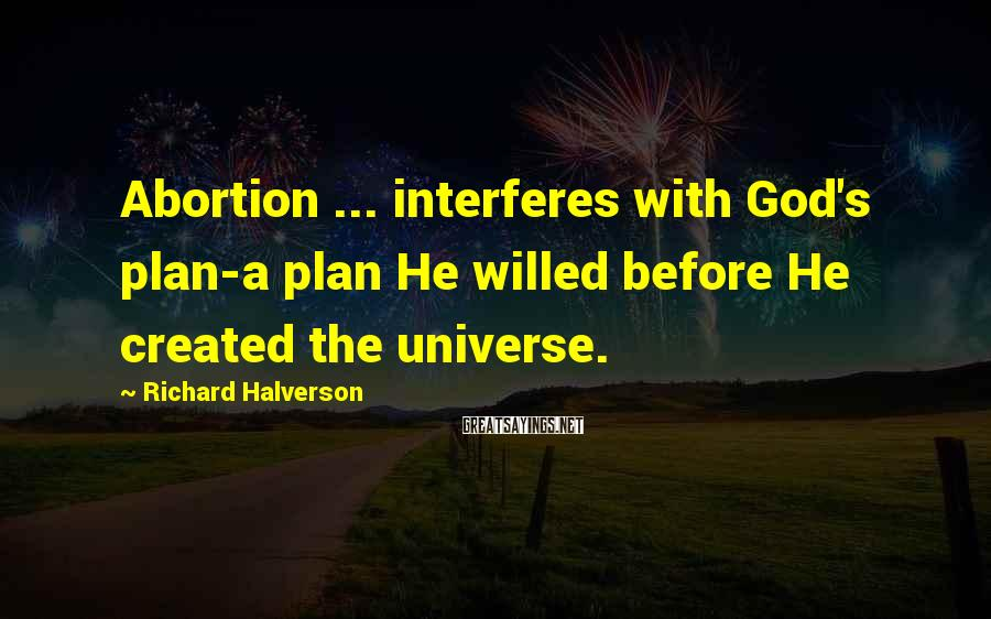 Richard Halverson Sayings: Abortion ... interferes with God's plan-a plan He willed before He created the universe.