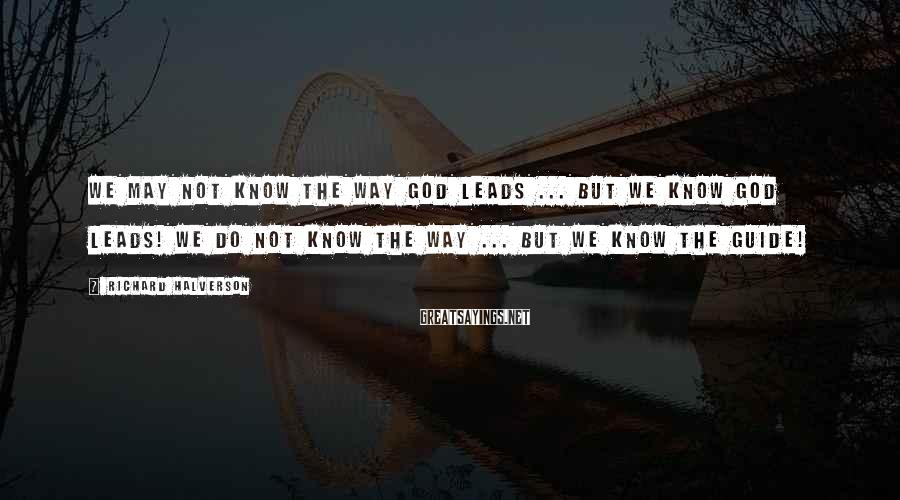 Richard Halverson Sayings: We may not know the way God leads ... but we know God leads! We