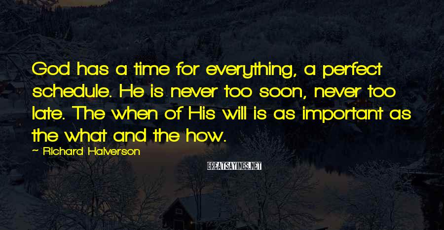 Richard Halverson Sayings: God has a time for everything, a perfect schedule. He is never too soon, never