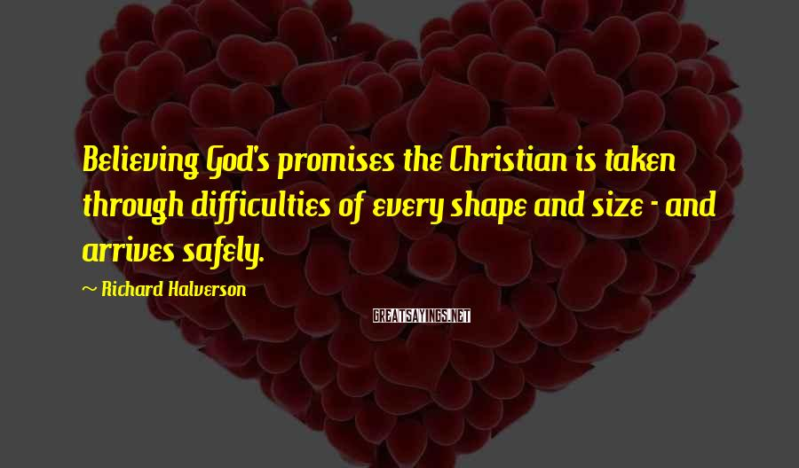 Richard Halverson Sayings: Believing God's promises the Christian is taken through difficulties of every shape and size -
