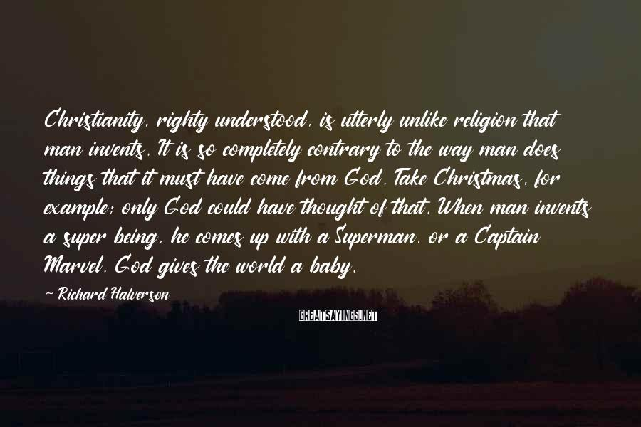Richard Halverson Sayings: Christianity, righty understood, is utterly unlike religion that man invents. It is so completely contrary
