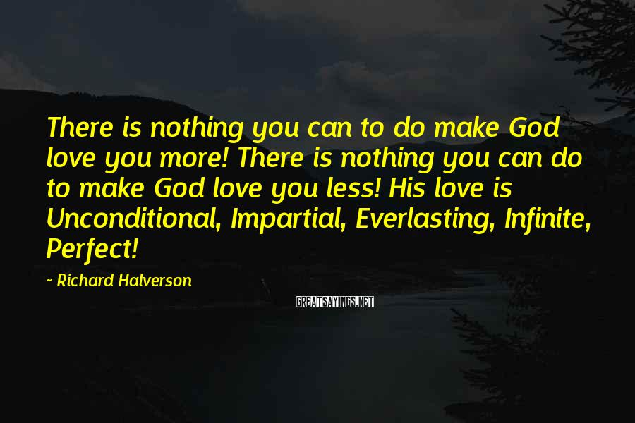 Richard Halverson Sayings: There is nothing you can to do make God love you more! There is nothing