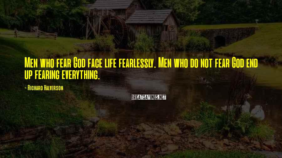 Richard Halverson Sayings: Men who fear God face life fearlessly. Men who do not fear God end up