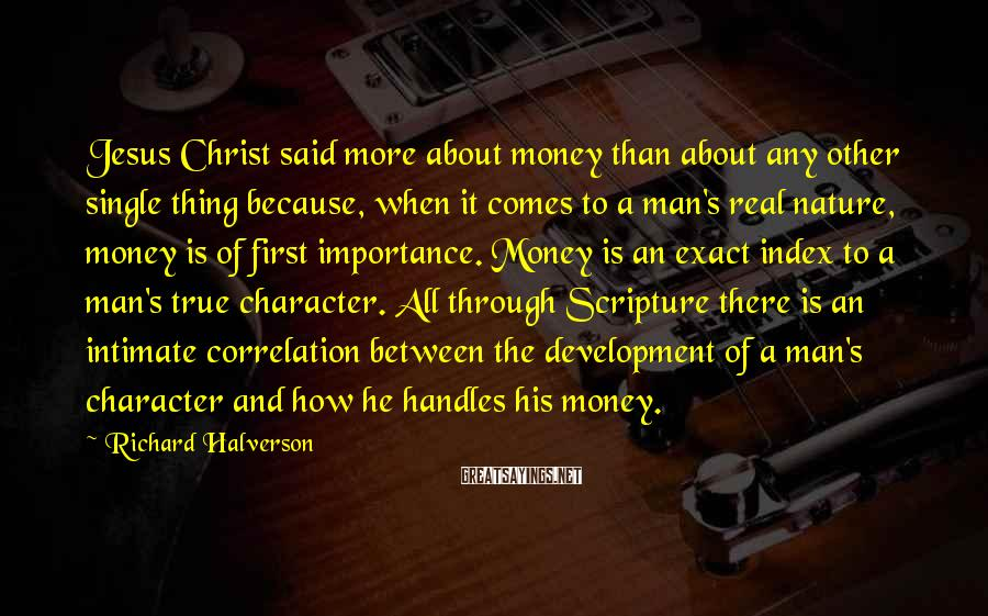 Richard Halverson Sayings: Jesus Christ said more about money than about any other single thing because, when it