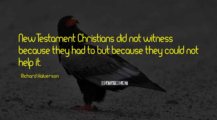 Richard Halverson Sayings: New Testament Christians did not witness because they had to but because they could not