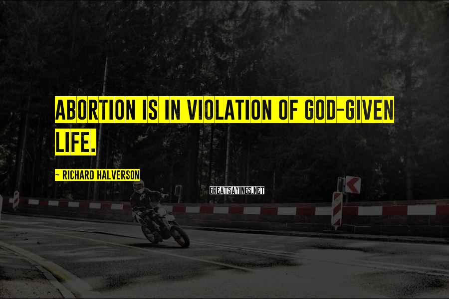 Richard Halverson Sayings: Abortion is in violation of God-given life.