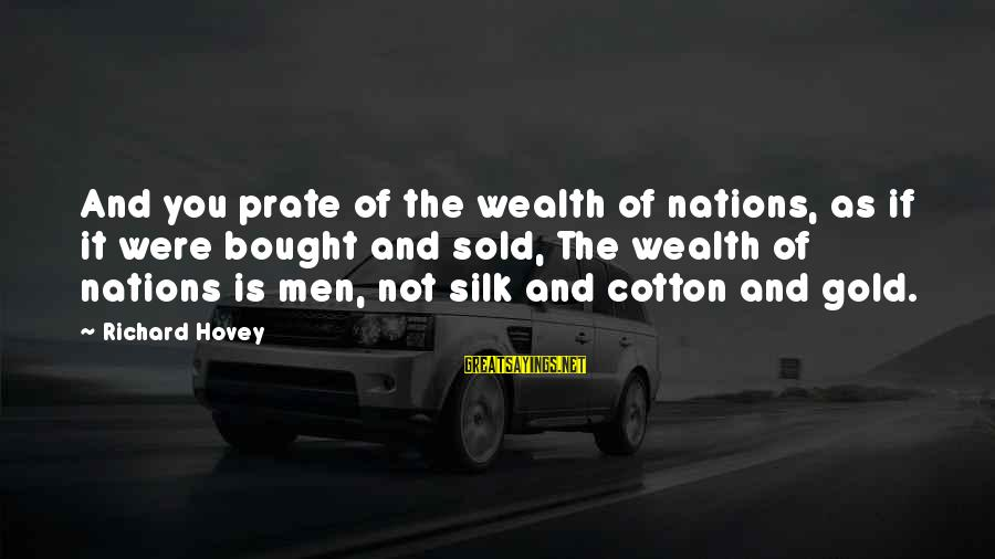 Richard Hovey Sayings By Richard Hovey: And you prate of the wealth of nations, as if it were bought and sold,