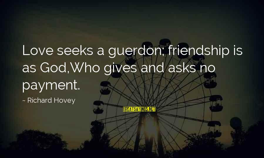 Richard Hovey Sayings By Richard Hovey: Love seeks a guerdon; friendship is as God,Who gives and asks no payment.