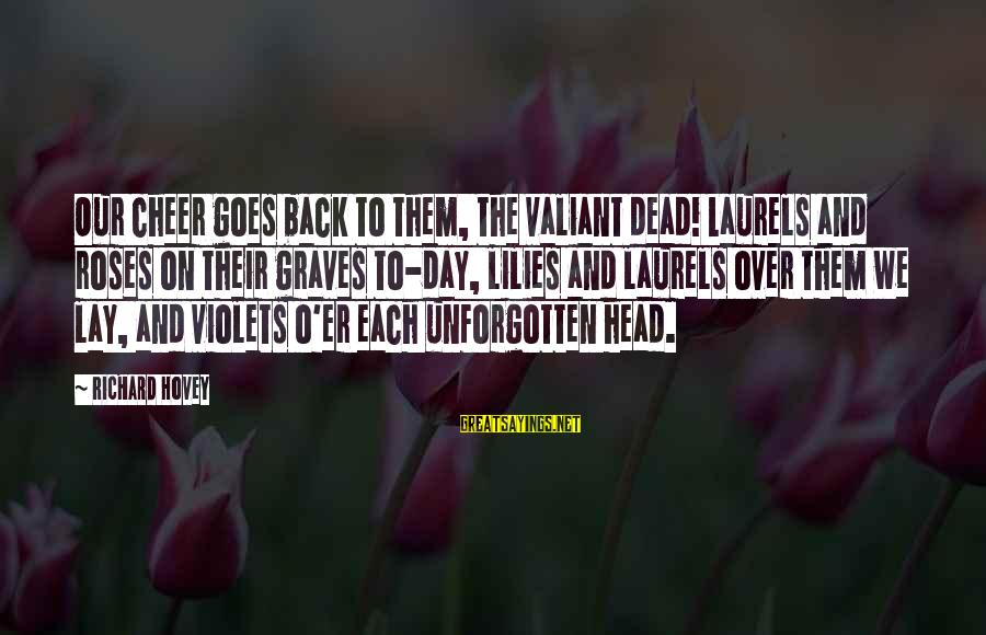 Richard Hovey Sayings By Richard Hovey: Our cheer goes back to them, the valiant dead! Laurels and roses on their graves