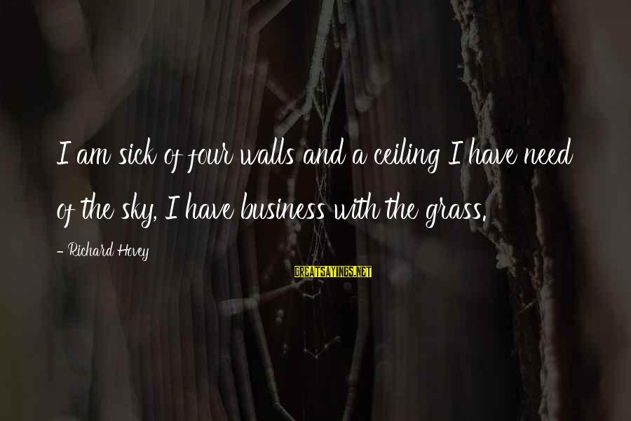 Richard Hovey Sayings By Richard Hovey: I am sick of four walls and a ceiling I have need of the sky,