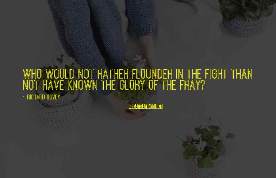 Richard Hovey Sayings By Richard Hovey: Who would not rather flounder in the fight than not have known the glory of