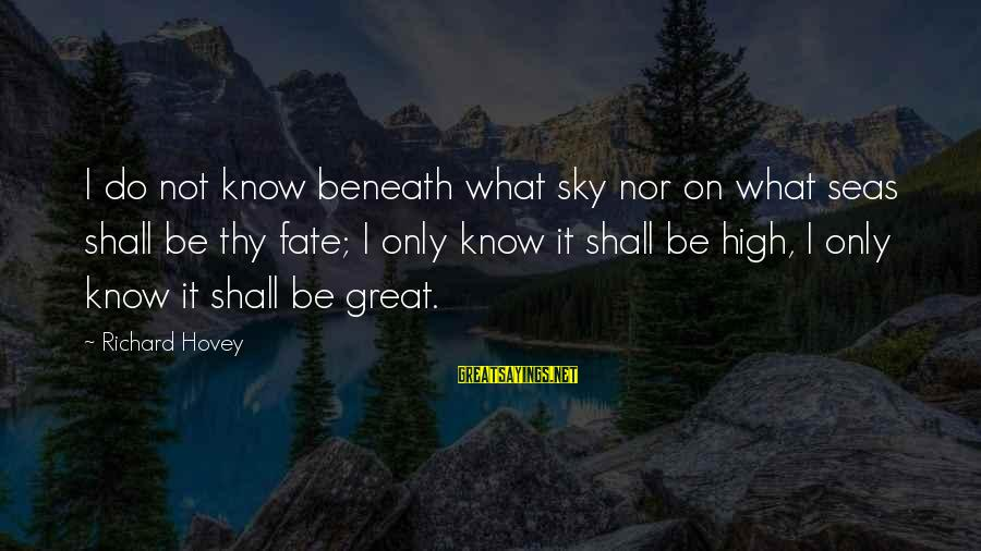 Richard Hovey Sayings By Richard Hovey: I do not know beneath what sky nor on what seas shall be thy fate;