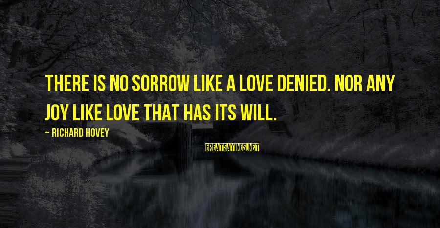 Richard Hovey Sayings By Richard Hovey: There is no sorrow like a love denied. Nor any joy like love that has