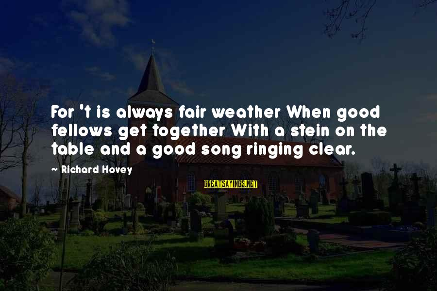 Richard Hovey Sayings By Richard Hovey: For 't is always fair weather When good fellows get together With a stein on