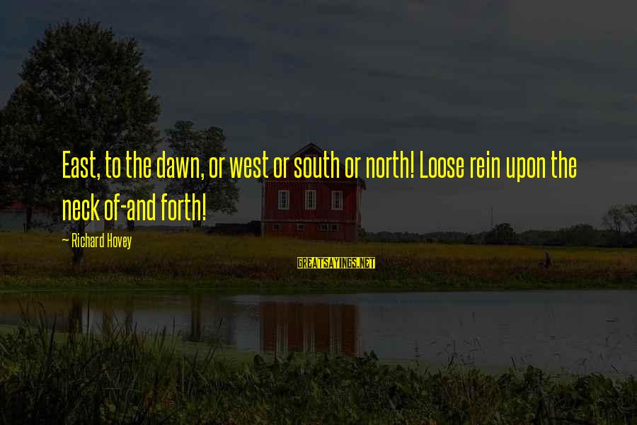 Richard Hovey Sayings By Richard Hovey: East, to the dawn, or west or south or north! Loose rein upon the neck