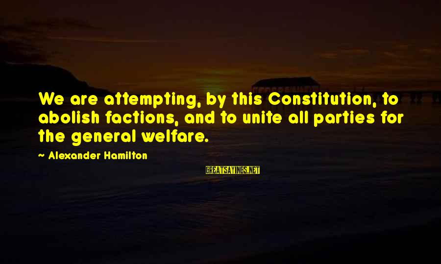 Richard Kogan Sayings By Alexander Hamilton: We are attempting, by this Constitution, to abolish factions, and to unite all parties for
