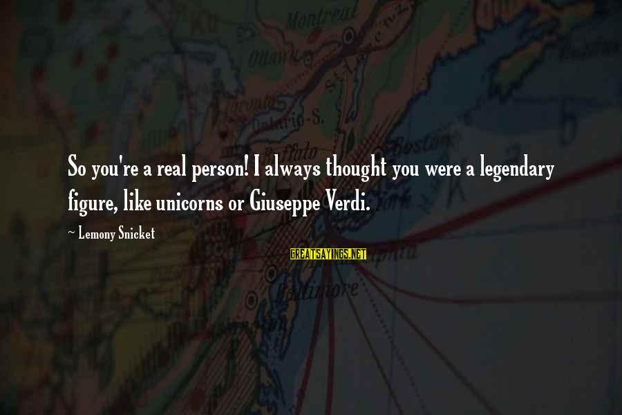 Richard Kogan Sayings By Lemony Snicket: So you're a real person! I always thought you were a legendary figure, like unicorns