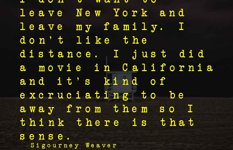 Richard Kogan Sayings By Sigourney Weaver: I don't want to leave New York and leave my family. I don't like the