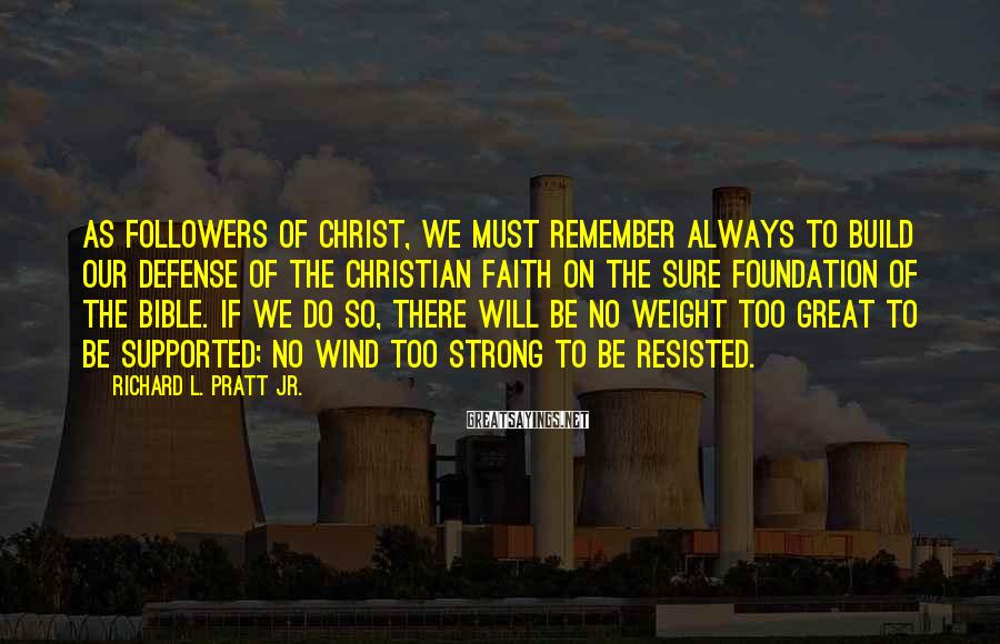 Richard L. Pratt Jr. Sayings: As followers of Christ, we must remember always to build our defense of the Christian