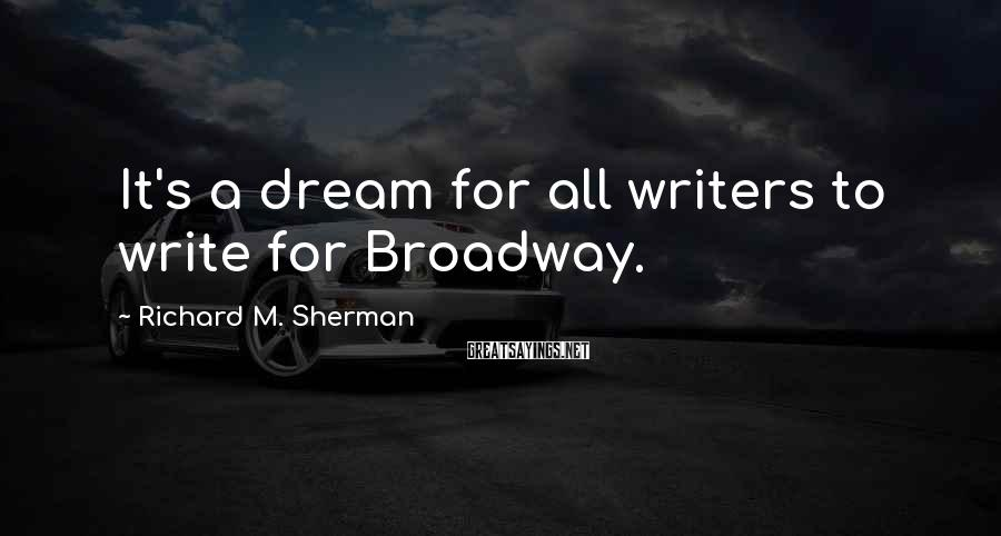 Richard M. Sherman Sayings: It's a dream for all writers to write for Broadway.