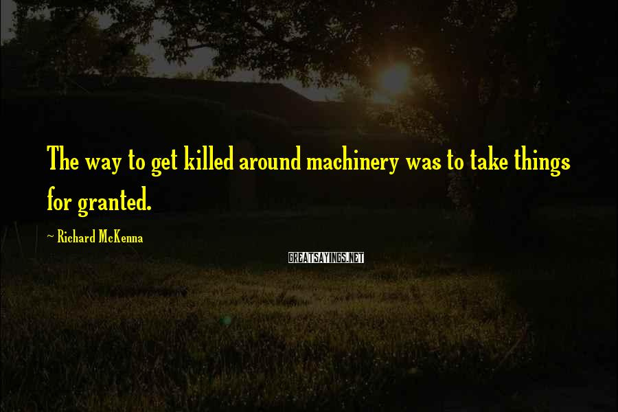 Richard McKenna Sayings: The way to get killed around machinery was to take things for granted.