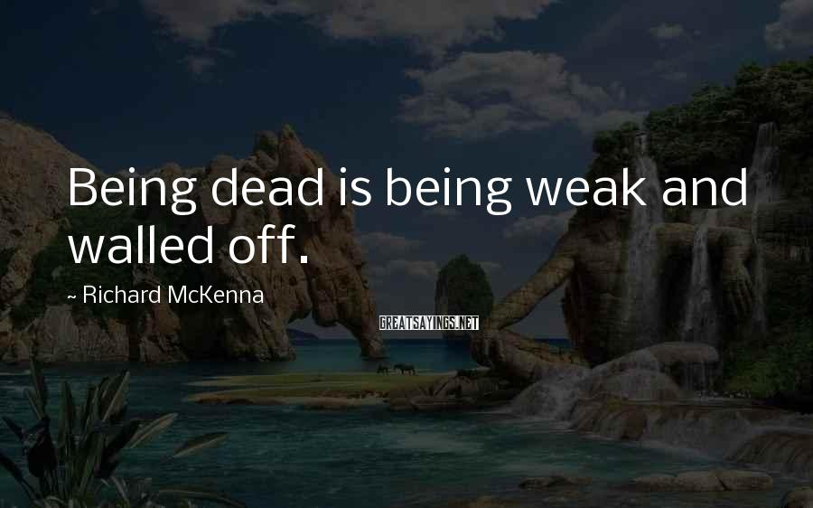 Richard McKenna Sayings: Being dead is being weak and walled off.