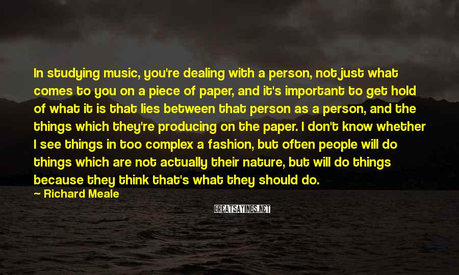 Richard Meale Sayings: In studying music, you're dealing with a person, not just what comes to you on