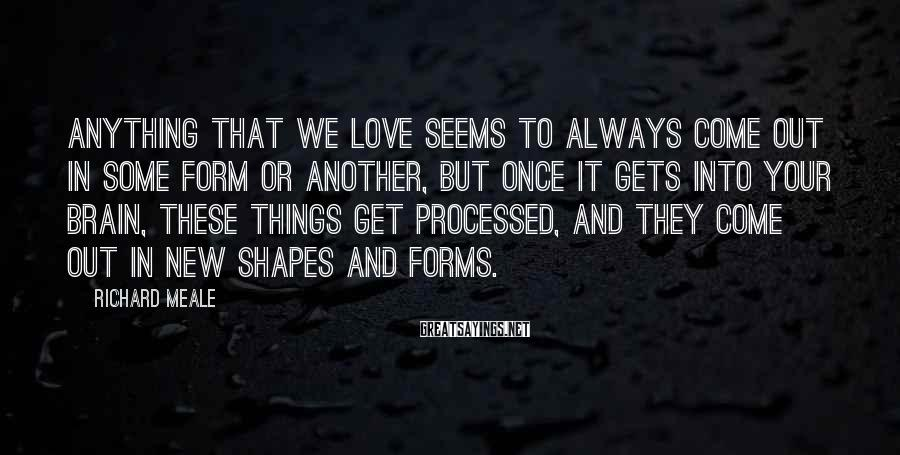 Richard Meale Sayings: Anything that we love seems to always come out in some form or another, but