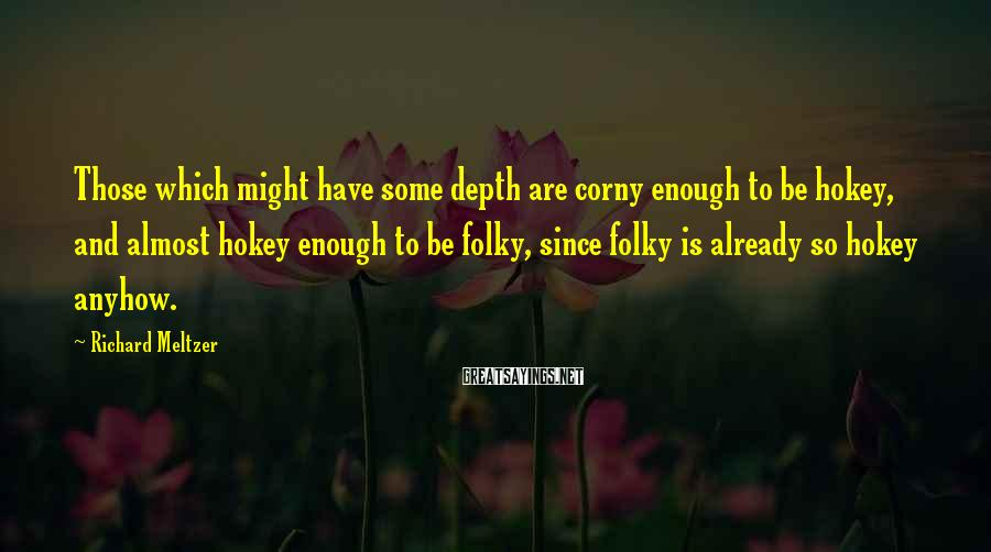 Richard Meltzer Sayings: Those which might have some depth are corny enough to be hokey, and almost hokey