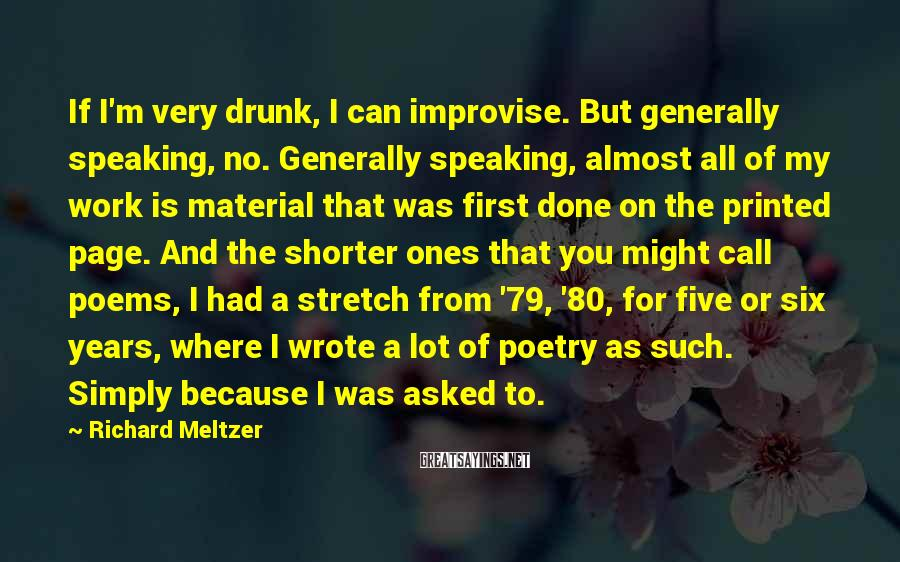 Richard Meltzer Sayings: If I'm very drunk, I can improvise. But generally speaking, no. Generally speaking, almost all
