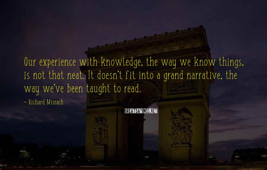 Richard Misrach Sayings: Our experience with knowledge, the way we know things, is not that neat. It doesn't