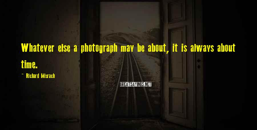 Richard Misrach Sayings: Whatever else a photograph may be about, it is always about time.