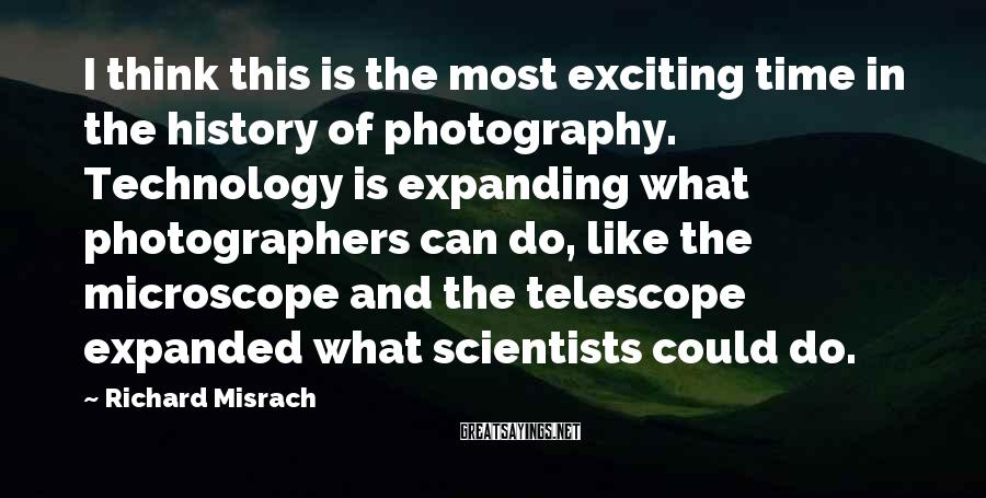 Richard Misrach Sayings: I think this is the most exciting time in the history of photography. Technology is