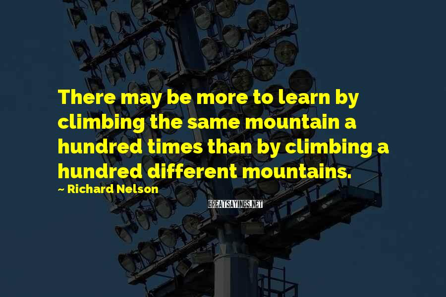 Richard Nelson Sayings: There may be more to learn by climbing the same mountain a hundred times than